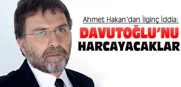 Ahmet Hakan:Davutoğlu'nu Harcayacaklar