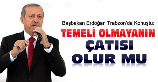 Başbakan Trabzon'da Konuştu:Temeli olmayanın çatısı olur mu?