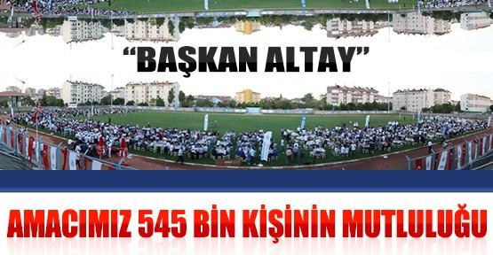 Başkan Altay: Amacımız 545 Bin Kişinin Mutluluğu