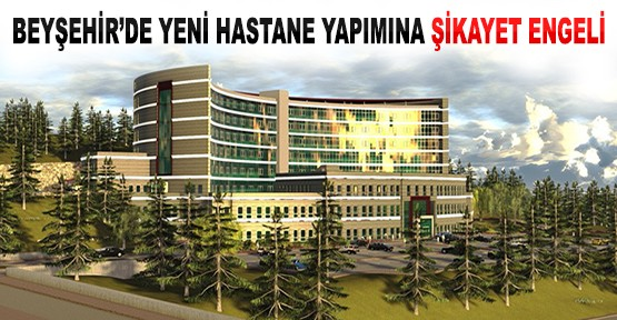 Beyşehir'de Yeni Hastane Yapımına Şikayet Engeli