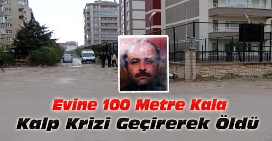 Evine 100 metre kala kalp krizi geçirerek hayatını kaybetti