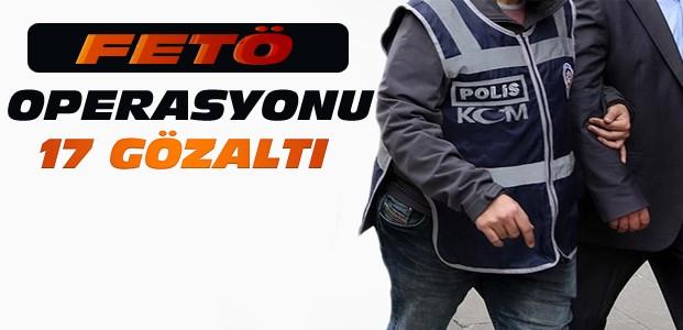 FETÖ Operasyonunda 17 Kişi Gözaltına Alındı