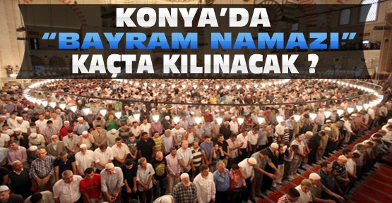 Konya'da Bayram Namazı Saat Kaçta Kılınacak ?