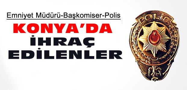 Konya'da İhraç Edilen Emniyet Müdürleri ve Polisler