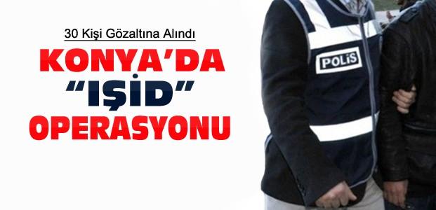 Konya'da IŞİD Operasyonu:30 Gözaltı