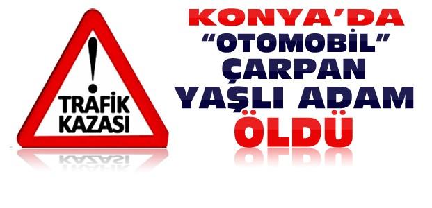Konya'da Otomobilin Çarptığı Yaşlı Adam Öldü