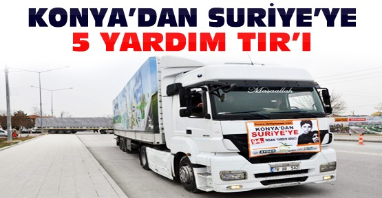 Konya'dan Suriye'ye 5 Yardım TIR'ı