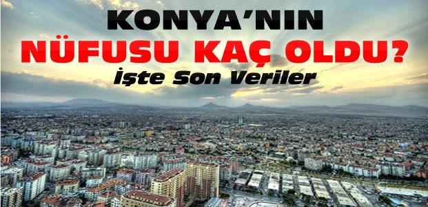Konya'nın Son Sayıma Göre 2015 Nüfusu
