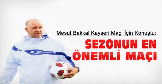 Mesut Bakkal K.Erciyesspor Maçıyla İlgili Konuştu:Sezonun En Önemli Maçı