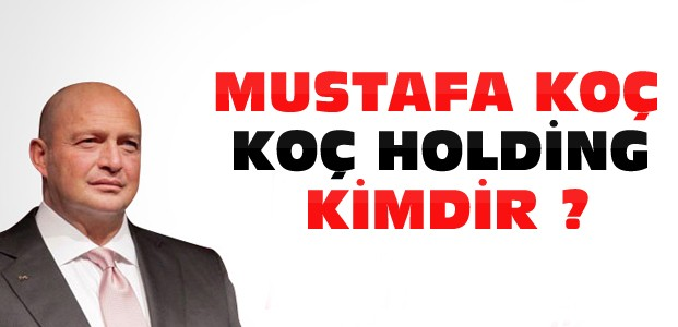 Mustafa Koç ve Koç Holding Kimdir ?