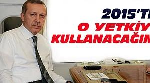 Erdoğan O Yetkiyi 2015'te Kullanacak