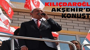 Kılıçdaroğlu Akşehir'de Konuştu