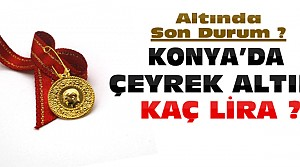 Konya'da Çeyrek Altın Ne Kadar Oldu?