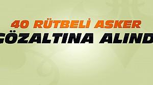 Konya'da Yeni operasyon:40 Asker Gözaltına alındı