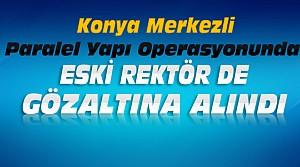 Konya'daki Operasyonda Eski Rektöre de Gözaltı
