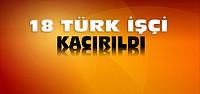 18 Türk İşçi Kaçırıldı