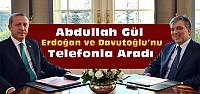 Abdullah Gül Davutoğlu Ve Erdoğan'ı Aradı