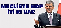 Abdullah Gül:İyi ki Mecliste HDP Var