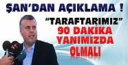 Ahmet Şan:Taraftarımız 90 dakika takımımızın yanında olmalı