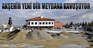 Akşehir Yeni Bir Meydana Kavuşuyor