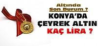Altın Yükseldi-Konya'da Çeyrek Ne Kadar Oldu?