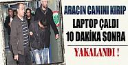 Aracın Camını Kırıp Laptop Çalan Hırsız 10 Dakika Sonra Yakalandı