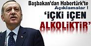 Başbakan Erdoğan:  İçki İçenler Alkoliktir