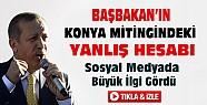 Başbakan'ın Konya'daki Yanlış Hesabı Sosyal Medyada çok paylaşıldı-VİDEO