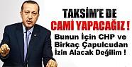 Başbakan:Taksim'e de Cami Yapacağız