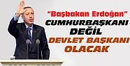 Erdoğan Cumhurbaşkanı Değil Devlet Başkanı Olacak