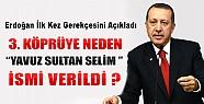 Erdoğan İlk Kez Açıkladı: 3. Köprüye Neden Yavuz Sultan Selim Adı Verildi?