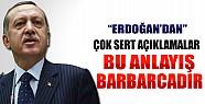 Erdoğan'dan Çok Sert Açıklamalar: Bu Anlayış Barbarcadır!