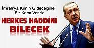Erdoğan:İmralı'ya Kimin Gideceğine Biz Karar Veririz Herkes Haddini Bilsin