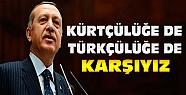 Erdoğan:Türkçülüğe de Kürtçülüğe de Karşıyız