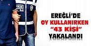 Ereğli'de seçimlerde 43 kişi oy kullanırken yakalandı