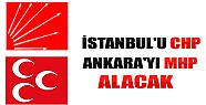 İstanbul'u CHP, Ankara'yı MHP Alacak