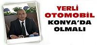 Karamercan:Yerli Otomobil Kesinlikle Konya'da Olmalı