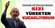 Kılıçdaroğlu AKP Seçmenine Seslendi:Sizi Yürekten Kucaklıyorum