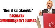 Kılıçdaroğlu: Başbakan Cumhurbaşkan'ı Olamaz