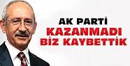 Kılıçdaroğlu:AKP Kazanmadı Biz Kaybettik