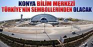 Konya Bilim Merkezi Türkiye'nin Sembollerinden Olacak