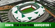 Konya yeni stadyuma kavuşuyor