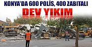 Konya'da 600 Polis, 400 Zabıtalı Dev Yıkım