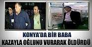 Konya'da Bir Baba Oğlunu Kazayla Vurarak Öldürdü