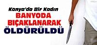 Konya'da bir kadın banyoda bıçaklanarak öldürüldü