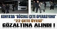 Konya'da Böcekli Çete Operasyonu: 22 Kişi Gözaltına Alındı