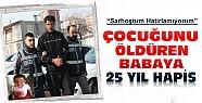 Konya'da çocuğunu öldüren babaya 25 yıl hapis