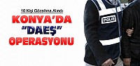 Konya'da DAEŞ Operasyonunda 10 Gözaltı