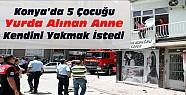 Konya'da Dram: 5 çocuğu yurda alınan anne kendini yakmak istedi