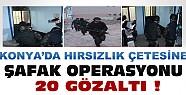 Konya'da Hırsızlık Çetesine Şafak Operasyonu:20 Gözaltı